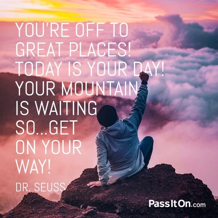 """You're off to great places! Today is your day! Your mountain is waiting so... get on your way!"" - Dr. Seuss"